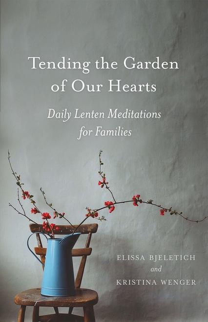 Tending the Garden Hearts: Daily Lenten Meditations For Families