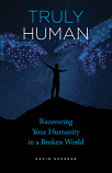 Truly Human: Recovering Humanity In A Broken World