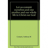 Let Us Commit Ourselves and One Another and Our Whole Life to Christ Our God