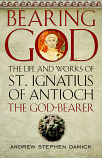 Bearing God: The Life and Works of St. Ignatius of Antioch